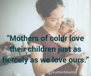 Mothers of color love their children just as fiercely as we love ours.